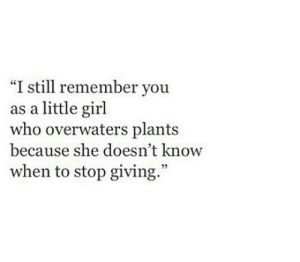 """Girl, Who, and She: """"I still remember you  as a little girl  who overwaters plants  because she doesn't know  when to stop giving  3"""