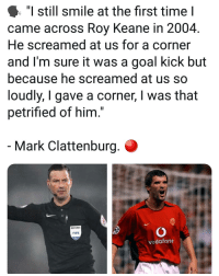"Referees running scared 😆😂: ""I still smile at the first time I  came across Roy Keane in 2004.  He screamed at us for a corner  and I'm sure it was a goal kick but  because he screamed at us so  loudly, I gave a corner, I was that  petrified of him.  Mark Clattenburg.  REFEREE  FIFA  vodafone Referees running scared 😆😂"