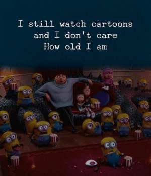 Cartoons, Watch, and Old: I still watch cartoons  and I don't care  How old I am