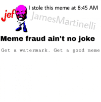 Meme, The Game, and Game: I stole this meme at 8:45 AM  ef  JamesMartinelli  ILM  Meme fraud ain't no joke  Get a watermark. Get a good meme