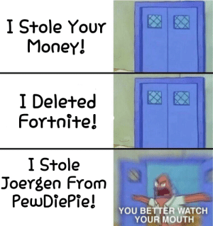 Money, Watch, and You: I Stole Your  Money!  I Deleted  Fortnite!  I Stole  Joergen From  PewDiePie!  YOU BETTER WATCH  YOUR MOUTH Watch Your Mouth!