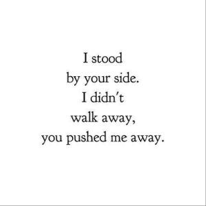 You, Side, and Away: I stood  by your side.  I didn't  walk awa  you pushed me away  y,