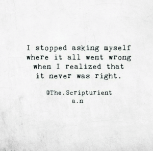 Never Was: I stopped asking myself  where it all went wrong  when I realized that  it never was right  @The. Scripturient  a.n