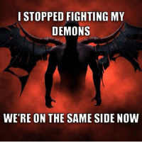 Demons, Fighting, and Now: I STOPPED FIGHTING MY  DEMONS  WE'RE ON THE SAME SIDE NOW <p>Fighting My Demons.</p>