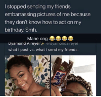 Birthday, Friends, and Smh: I stopped sending my friends  embarrassing pictures of me because  they don't know how to act on my  birthday. Smh.  Mane ong  Dyamond Aireyèl @dyamondaireyel  what i post vs. what i send my friends.
