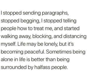 Walking Away: I stopped sending paragraphs,  stopped begging, I stopped telling  people how to treat me, and started  walking away, blocking, and distancing  myself. Life may be lonely, but it's  becoming peaceful. Sometimes being  alone in life is better than being  surrounded by halfass people.