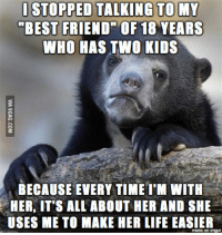 im-with-her: I STOPPED TALKING TO MY  BEST FRIEND OF 18 YEARS  WHO HAS TWO KIDS  BECAUSE EVERY TIME I'M WITH  HER, IT'S ALL ABOUT HER AND SHE  USES ME TO MAKE HER LIFE EASIER  made on ITgur