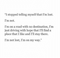 """Im On My Way: """"I stopped telling myself that I'm lost.  I'm not.  I'm on a road with no destination, I'm  just driving with hope that I'll find a  place that I like and I'll stay there.  I'm not lost, I'm on my way"""""""