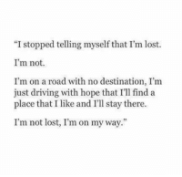 """Im On My Way: """"I stopped telling myself that I'm lost.  I'm not.  I'm on a road with no destination, I'm  just driving with hope that I'll find a  place that I like and I'll stay there  I'm not lost, I'm on my way"""""""