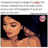 Memes, 🤖, and Fake Bitches: I stopped trying to change my MAN the  minute I realized that if he really wants  to be w me, he'll straighten tf up & act  right on his own!  IG @Quotes FromTheHear 100 Fuck Fake Bitches