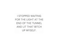 Bitch, Lit, and Waiting...: I STOPPED WAITING  FOR THE LIGHT AT THE  END OF THE TUNNEL  AND LIT THAT BITCH  UP MYSELF.