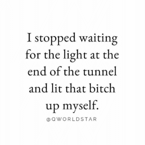 Bitch, Lit, and Waiting...: I stopped waiting  for the light at the  end of the tunnel  and lit that bitch  up myself.  a QWORLDSTAR Stop Waiting Around.... 💥🔥 #GetGoing