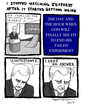 reparrishcomics: ( Facebook / Twitter / Redbubble ): I STOPPED WATCHING TEoPARDY  AFTER IT STARTED GeTTINa WEIRD  AND YOURCLUE FOR  TONI&HTs FINAL  JEOPARDY IS  THE DAY AND  AL THE HOUR WHEN  GOD WILL  FINALLY SEE FIT  TO END HIS  FAILED  EXPERIMENT  CONTESTANTS...NEED  AN ANSWER.  reporrishcomics  2017 reparrishcomics: ( Facebook / Twitter / Redbubble )