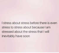 stress: I stress about stress before there is even  stress to stress about because am  stressed about the stress that I will  inevitably have soon