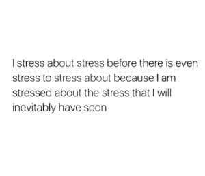 Soon..., Tumblr, and Http: I stress about stress before there is even  stress to stress about because l anm  stressed about the stress that I will  inevitably have soon Follow us @studentlifeproblems
