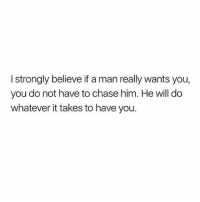 "Girls, God, and Memes: I strongly believe ifa man really wants you,  you do not have to chase him. He will do  whatever it takes to have you. I wanted men to think the way I did and interpret my behavior like me and my girls. But men are not girls and our behaviors aren't received-interpreted the same way by them. Example. I may think ""I'm not gonna play games with him. I'm just going to call him whenever I want and tell him how I feel about him."" But if he isn't pursuing me or showing tangible signs of interest, OR if he isn't putting in effort, or if I am not urgent to him or if he is inconsistent THERE IS A REASON WHY...so I may be in for a heart break. Before you say ""not necessarily."" ""You don't know, he might [fill in the blank]"" or someone says ""my husband was inconsistent and now we are blissfully happy."" We all want to be the exception to the rule but that's not going to be the case most times. Men have patterns. If we behave in certain ways we can usually predict the outcome. But that's not the only point. Men & women are not ""the same."" We are equal in value toward God but we are VERY VERY different. Women are so busy asking themselves ""if"" they CAN do everything men do that they never stop to consider whether or not they ""should."" And that's how women end up with a broken heart. It doesn't have to be this way. Let's take back our power. Via @blackmarriagemovement"