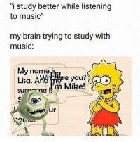 """Memes, Music, and Brain: """"i study better while listening  to music'""""  my brain trying to study with  music:  My name  Lisa. A  surnme i  re you?  m Mike!  ur link in my bio for discount codes"""