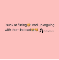 Girl Memes, Them, and End: I suck at flirting end up arguing  with them insteadicbotature  @fuckboysfailures