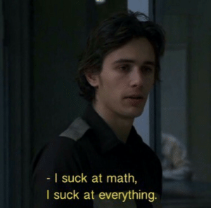 Math, Everything, and I-Suck-At-Everything: I suck at math,  I suck at everything.