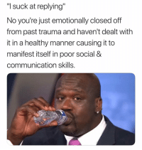 "😐😐😐: ""I suck at replying""  No you're just emotionally closed off  from past trauma and haven't dealt with  it in a healthy manner causing it to  manifest itself in poor social &  communication skills. 😐😐😐"