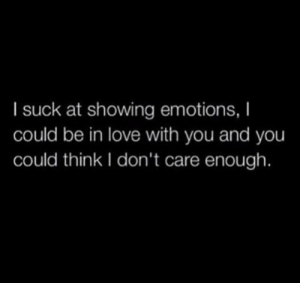 I Suck: I suck at showing emotions, I  could be in love with you and you  could think I don't care enough.