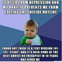 Sharing to save a life: I SUFFER FROM DEPRESSION AND  MYANXIETY PREVENTS ME FROM  CALLING THE  SUICIDE HOTLINE  FOUND OUT THERE IS A TEXT VERSION 141-  141 START AND IT'S BEEN SOME OF THE  BEST ADVICE NO THERAPIST IN 16 YEARS  HAS GIVEN ME Sharing to save a life