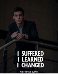 positive quotes: I SUFFERED  LEARNED  I CHANGED  THE POSITIVE QUOTES