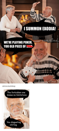 Exodias: I SUMMON EXODIA!  ream stime  WERE PLAYING POKER,  YOU OLD PIECE OF  calme-douchebag  The forbidden one  knows no limitations  you disgusting  old hag