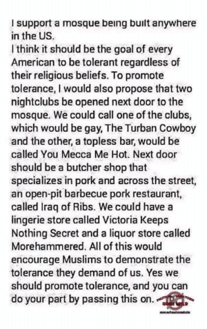 American, Goal, and Iraq: I support a mosque being built anywhere  in the US.  Ithink it should be the goal of every  American to be tolerant regardless of  their religious beliefs. To promote  tolerance, I would also propose that two  nightclubs be opened next door to the  mosque. We could call one of the clubs,  which would be gay, The Turban Cowboy  and the other, a topless bar, would be  called You Mecca Me Hot. Next door  should be a butcher shop that  specializes in pork and across the street,  an open-pit barbecue pork restaurant,  called Iraq of Ribs. We could have a  lingerie store called Victoria Keeps  Nothing Secret and a liquor store called  Morehammered. All of this would  encourage Muslims to demonstrate the  tolerance they demand of us. Yes we  should promote tolerance, and you can  do your part by passing this on.  OLITION  GONZ W Found this in a comment section...