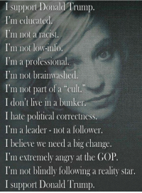 """<p><b>""""I'm educated""""</b></p>  <p>Definitely false.</p>  <p><b>""""I'm not a racist""""</b></p>  <p>Doubtful.</p>  <p><b>""""I'm not low-info""""</b></p>  <p>Definitely false.</p>  <p><b>""""I'm a professional""""</b></p>  <p>So are a lot of idiots.</p>  <p><b>""""I'm not brainwashed""""</b></p>  <p>You don't have to be brainwashed to be stupid.</p>  <p><b>""""I'm not part of a cult""""</b></p>  <p>You don't have to be in a cult to be stupid.</p>  <p><b>""""I don't live in a bunker""""</b></p>  <p>Uh, ok. Is this a stereotype of Trump supporters? If so I was not aware of it.</p>  <p><b>""""I hate political correctness""""</b></p>  <p>There's a difference between """"political correctness"""" and """"having a problem with a world leader constantly saying legitimately terrible things""""</p>  <p><b>""""I'm a leader, not a follower""""</b></p>  <p>The irony of anybody supporting egomaniac Donald Trump while considering themselves to be more of a leader than a follower is too hilarious to deal with.</p>  <p><b>""""I believe we need big change""""</b></p>  <p>If the kind of """"change"""" you're looking for involves shredding the Constitution, you're welcome to get the hell out of this country and start your own.</p>  <p><b>""""I'm extremely angry at the GOP""""</b></p>  <p>Well that makes two of us. I'm extremely angry that the leaders of the party allowed a dumpster fire like Donald Trump to happen in the first place instead of kicking his fascist ass out months ago.</p>  <p><b>""""I am not blindly following a reality star""""</b></p>  <p>Well then pray tell what are you doing? Because you sure as hell aren't following a reasonable choice for presidential candidate.</p>: I support Donald Trump.  I'm educated  I'm not a racist.  I'm not low-info.  I'm a professional.  I'm not brainwashed  I'm not part of a """"cult.""""  I don't live in a bunker.  I hate political correctness.  I'm a leader not a follower.  I believe we need a big change.  I'm extremely angry at the GOP.  I'm not blindly following a reality star.  I support Donald Trump <p><b>""""I'm educated""""</"""