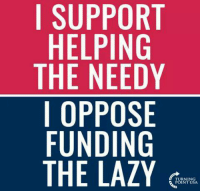Do you?: I SUPPORT  HELPING  THE NEEDY  I OPPOSE  FUNDING  THE LAZY Do you?
