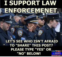 "Support Police Officers: I SUPPORT LAW  ENFORCEMENET.  facebook  Support Police Officers  LETTS SEE WHO ISN'T AFRAID  TO ""SHARE THIS POST?  PLEASE TYPE ""YES"" OR  ""No"" BELOW! Support Police Officers"