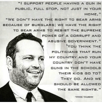 "Guns, Memes, and Run: ""I SUPPORT PEOPLE HAVING A GUN IN  PUBLIC, FULL STOP, N JUST IN YOUR  HOME, ""  ""WE DON'T HAVE THE RIGHT TO BEAR ARMS  BECA凵SE OF BURGLARS; WE HAVE THE RIGHT  T BEAR ARMS TO RESIST THE SUPREME  POWER OF A CORRUPT AND  ABUSIVE GOVERNMENT.""  YOU THINK THE  POLITICIANS THAT RUN  MY COUNTRY AND YOUR  COUNTRY DON'T HAVE  GUNS IN THE SCHOOLS  THEIR KIDS GO TO?  THEY DO. AND WE  SHOULD BE ALLOWED  THE SAME RIGHTS.""  VINCE VAUGHN"