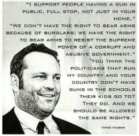 "Guns, Memes, and Run: ""I SUPPORT PEOPLE HAVING A GUN IN  PUBLIC, FULL STOP, NOT JUST IN YO R  HOME,""  ""WE DON,T HAVE THE RIGHT TO BEAR ARMS  BECAUSE OF BURGLARS WE HAVE THE RIGHT  TO BEAR ARMS TO RESIST THE SUPREME  POWER OF A CORRUPT AND  ABUSIVE GOVERNMENT.""  YOU THINK THE  POLITICIANS THAT RUN  MY COUNTRY AND YOUR  COUNTRY DON'T HAVE  Pr GUNS IN THE SCHOOLS  THEIR KIDS GO TO?  THEY DO. AND WE  SHOULD BE ALLOWED  THE SAME RIGHTS。""  VINCE VAUGHN (MB)"