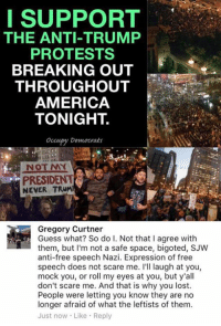 America, Doe, and Memes: I SUPPORT  THE ANTI-TRUMP  PROTESTS  BREAKING OUT  THROUGHOUT  AMERICA  TONIGHT  occupy Democrats  NOT NNY  PRESIDENT  NEVER TRUMP  Gregory Curtner  Guess what? So do I. Not that I agree with  them, but I'm not a safe space, bigoted, SJW  anti-free speech Nazi. Expression of free  speech does not scare me. I'll laugh at you,  mock you, or roll my eyes at you, but y'all  don't scare me. And that is why you lost.  People were letting you know they are no  longer afraid of what the leftists of them.  Just now Like Reply (GC)