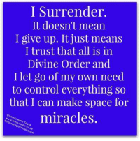 i give up: I Surrender.  It doesn't mean  I give up. It just means  I trust that all is in  Divine Order and  I let go of my own need  to control everything so  that I can make space for  miracles.