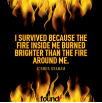 Double tap if you agree and tag a friend that needs to see this!: I SURVIVED BECAUSE THE  FIRE INSIDE ME BURNED  BRIGHTER THAN THE FIRE  AROUND ME.  JOSHUA GRAHAM  found Double tap if you agree and tag a friend that needs to see this!