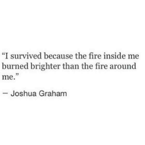 "i survived: ""I survived because the fire inside me  burned brighter than the fire around  me.  95  Joshua Graham"