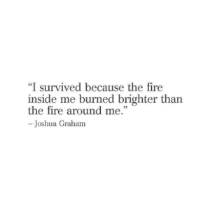 "i survived: ""I survived because the fire  inside me burned brighter than  the fire around me.""  -Joshua Graham"