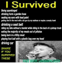 share if you thing kids these days need's more common sense and less freaking rules !!: I Survived  Being spankinged  drinking form a garden hose  sealing my ears with lead paint  getting shot in the neck with a bb gun by my mailman or maybe a sneaky hawk  drinking a seat belt  riding my bike without ahemlet while riding in the back ofa pickup truck  eating the majority ofmy meals out ofpinatas  being born in a filthy moat  playing foot ball with aplastic bag overmyhead  driving car  SHARE  IF YOU  SURVIVED  THESE share if you thing kids these days need's more common sense and less freaking rules !!