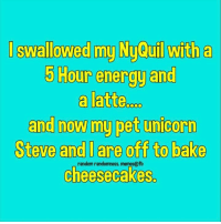 randomness: I swallowed my Ny@u tha  5 Hour energy and  a latte.  and now my pet unicorn  Steve and l are off to bake  0  random randomness. memes@fb  cheesecakes