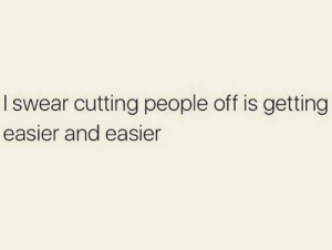 Relationships, I Swear, and People: I swear cutting people off is getting  easier and easier