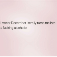 Fucking, Good, and Girl Memes: I swear December literally turns me into  a fucking alcoholic Or it's just a good excuse