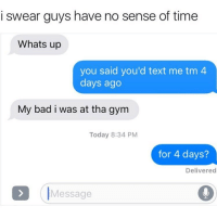 Bad, Gym, and Text: i swear guys have no sense of time  Whats up  you said you'd text me tm  days ago  My bad i was at tha gym  Today 8:34 PM  for 4 days?  Delivered  IMessage THEY HAVE NOO SENSE OF TIME