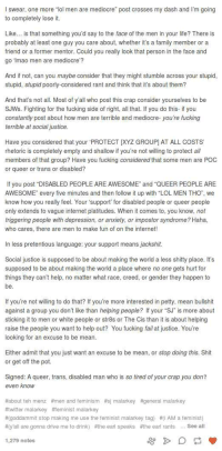"""Fail, Family, and Feminism: I swear, one more """"lol men are mediocre"""" post crosses my dash and I'm going  to completely lose it.  Like... is that something you'd say to the face of the men in your life? There is  probably at least one guy you care about, whether it's a family member or a  friend or a former mentor. Could you really look that person in the face and  go Imao men are mediocre?  And if not, can you maybe consider that they might stumble across your stupid  stupid, stupid poorly-considered rant and think that it's about them?  And that's not all. Most of y'all who post this crap consider yourselves to be  SJWs. Fighting for the fucking side of right, all that. If you do this-if you  constantly post about how men are terrible and mediocre- you're fucking  terrible at social justice.  Have you considered that your PROTECT XYZ GROUP] AT ALL COSTS  rhetoric is completely empty and shallow if you're not willing to protect all  members of that group? Have you fucking considered that some men are POC  or queer or trans or disabled?  If you post """"DISABLED PEOPLE ARE AWESOME"""" and """"QUEER PEOPLE ARE  AWESOME"""" every five minutes and then follow it up with """"LOL MEN THO, we  know how you really feel. Your support for disabled people or queer people  only extends to vague internet platitudes. When it comes to, you know, not  triggering people with depression, or anxiety, or impostor syndrome? Haha,  who cares, there are men to make fun of on the internet!  In less pretentious language: your support means jackshit.  Social justice is supposed to be about making the world a less shitty place. It's  supposed to be about making the world a place where no one gets hurt for  things they can't help, no matter what race, creed, or gender they happen to  be  If you're not willing to do that? If you're more interested in petty, mean bullshit  against a group you don't like than helping people? If your """"SJ"""" is more about  sticking it to men or white people or str8s or The Cis than"""