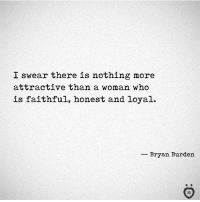 Who, Woman, and I Swear: I swear there is nothing more  attractive than a woman who  is faithful, honest and loyal.  -Bryan Burden 👌