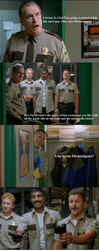 God, Shenanigans, and Shit: I swear to God I'm going to pistol whip  the next guy who says Shenanigans  OFFEND  Hey Farva what's the name of that restaurant you like with  all the goofy shit on the walls and the mozzarella sticks?  You mean Shenanigans? <p>Super Troopers Was Actually A Great Movie.</p>