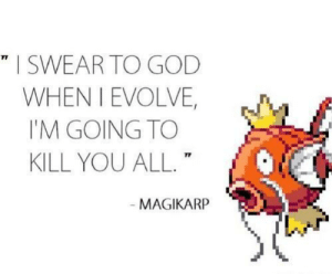 Anyone else love magicarp?: I SWEAR TO GOD  WHEN I EVOLVE,  I'M GOING TO  KILL YOU ALL.  71  MAGIKARP Anyone else love magicarp?
