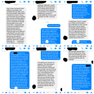 """Definitely, Dude, and Love: i  T,1 thik youre a grcat  person and im glad weve  been able to keep our  friendship but i wouldnt  cheat on my gf and you  know that. im sorry if im  coming off rude in any way,  but im gonna have to  decline your offer.  girlfriend. Although, I would  really like it if you could give  me a chance and if you see  that we don't work together,  we just leave it. I'm sorry if I'm  pushing you a little but I  would really like it if you could  consider my offer. I love you  7:01 PM  Hey! I know we haven't been  talking much lately, I just  wanted to tell you that I miss  you and honestly I didn't think  I would do so much. I know  you have been busy and that's  why we have not been able to  keep in touch as I would like  to, but I would like to change  that and talk to you much  more often. I would also like  to ask you something, and  know that you have a  girlfriend and all that but  could you give me a chance?  understand if you don't want  to, since I know what a good  person you are and you  wouldn't like to cheat on your  girlfriend. Although, I would  really like it if could give  me a chance ad if you see  I understand. Sorry if I made  you a little uncomfortable, I  just really like you and I would  like to see if we can make  7:12 PM  hey hows it going?  something happen between  us. Thank you for telling me  that I'm a good person, but I  am tired of the fact that the  only thing we can keep is a  friendship"""". Is your girlfriend  a better person than me?  yea ive been a bit busy for  the past few weeks and  havent gotten a chance to  talk to many people, im sorry  about that. also im sorry but  no, i think youre a great  person and im glad weve  been  o keep our  look s i dont know  whats happening or why vou  friendsm but i wouldnt  Aa  Aa  Aa  her and that way you don't  have to cheat on her. If you  had met me before you met  her, would you be with me or  would you still be with her  anyway?  know you, the perfect dude  for yo"""