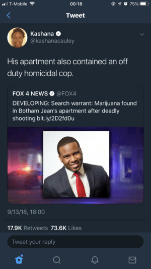 America, News, and T-Mobile: i T-Mobile  00:18  7500  .  Tweet  Kashana  @kashanacauley  His apartment also contained an off  duty homicidal cop.  FOX 4 NEWS @FOX4  DEVELOPING: Search warrant: Marijuana found  in Botham Jean's apartment after deadly  shooting bit.ly/2D2fd0u  9/13/18, 18:00  17.9K Retweets 73.6K Likes  Tweet your reply This Is America